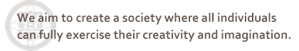 We aim to create a society where all individuals can fully exercise their creativity and imagination.