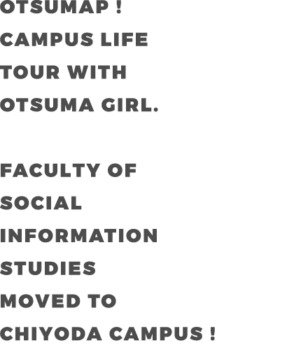 OTSUMAP ! CAMPUS LIFE  TOUR WITH OTSUMA GIRL. FACULTY OF DEPARTMENT OF SOCIAL INFORMATION STUDIES MOVED TO CHIYOYA CAMPUS !